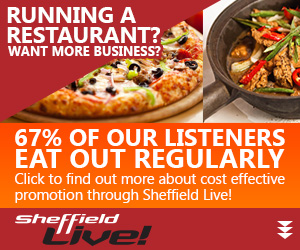 Advertisment: Running a Restaurant? Want more business? 67% of Sheffield Live's listeners eat out regularly, click for info on advertising with us.